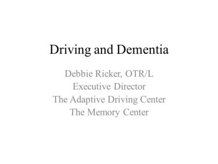 Driving and Dementia Debbie Ricker, OTR/L Executive Director The Adaptive Driving Center The Memory Center.
