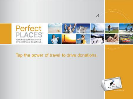 Tap the power of travel to drive donations.. Perfect Places – What is it? An innovative donor acquisition and fundraising program. Perfect Places makes.