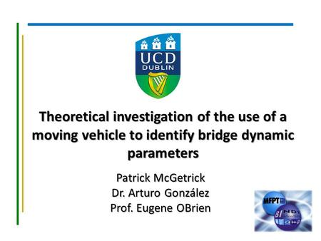 Theoretical investigation of the use of a moving vehicle to identify bridge dynamic parameters Patrick McGetrick Dr. Arturo González Prof. Eugene OBrien.