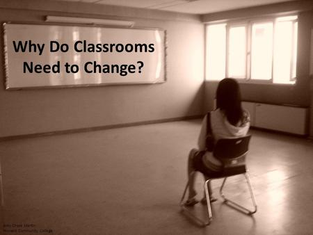 Why Do Classrooms Need to Change? Amy Chase Martin Howard Community College.
