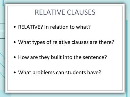 RELATIVE CLAUSES RELATIVE? In relation to what? What types of relative clauses are there? How are they built into the sentence? What problems can students.