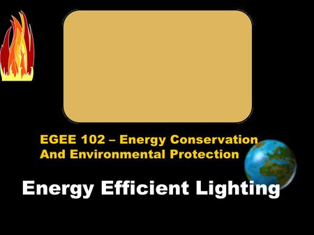 EGEE 102 – Energy Conservation And Environmental Protection Energy Efficient Lighting.