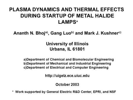 PLASMA DYNAMICS AND THERMAL EFFECTS DURING STARTUP OF METAL HALIDE LAMPS * Ananth N. Bhoj a), Gang Luo b) and Mark J. Kushner c) University of Illinois.
