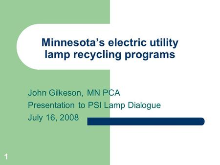1 Minnesotas electric utility lamp recycling programs John Gilkeson, MN PCA Presentation to PSI Lamp Dialogue July 16, 2008.