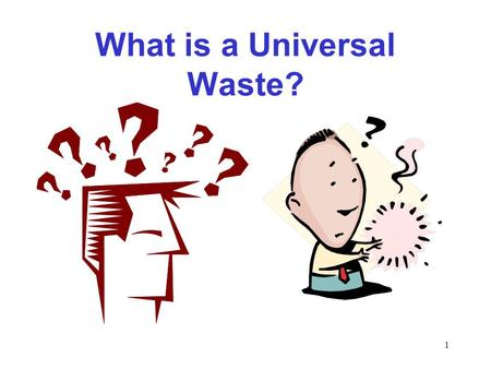 1 What is a Universal Waste?. 2 Universal Waste is universally generated.