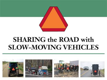 Slow-Moving Vehicles Are all vehicles that operate at 25 mph or less, including: –Tractors –Self-propelled agricultural equipment –Road construction &