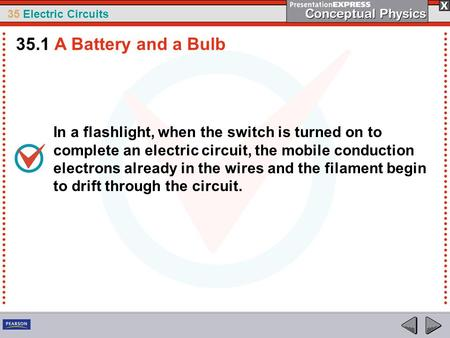 35.1 A Battery and a Bulb In a flashlight, when the switch is turned on to complete an electric circuit, the mobile conduction electrons already in the.