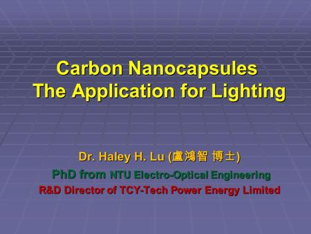 Carbon Nanocapsules The Application for Lighting Dr. Haley H. Lu ( ) PhD from NTU Electro-Optical Engineering PhD from NTU Electro-Optical Engineering.