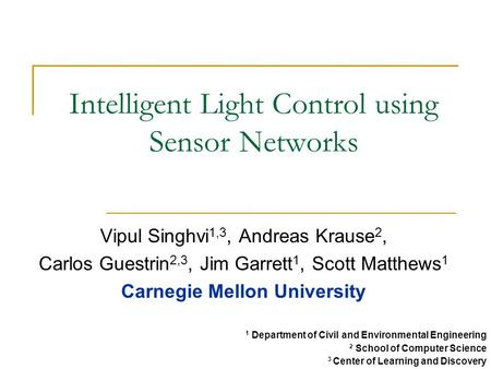 Intelligent Light Control using Sensor Networks Vipul Singhvi 1,3, Andreas Krause 2, Carlos Guestrin 2,3, Jim Garrett 1, Scott Matthews 1 Carnegie Mellon.