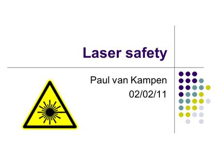 Laser safety Paul van Kampen 02/02/11. Almost all you need to know about laser safety Beware of electrical safety Dont expose your eyes or skin Minimise.