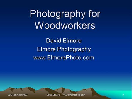 22 September 20071David Elmore www.elmorephoto.com Photography for Woodworkers David Elmore Elmore Photography www.ElmorePhoto.com.