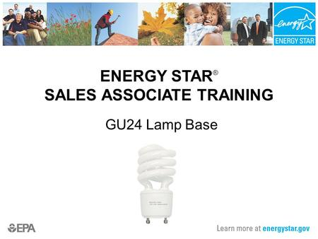 ENERGY STAR ® SALES ASSOCIATE TRAINING GU24 Lamp Base.
