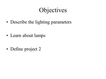 Objectives Describe the lighting parameters Learn about lamps Define project 2.