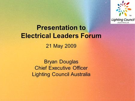 1 Presentation to Electrical Leaders Forum 21 May 2009 Bryan Douglas Chief Executive Officer Lighting Council Australia.
