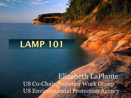 LAMP 101 Elizabeth LaPlante US Co-Chair, Superior Work Group US Environmental Protection Agency.