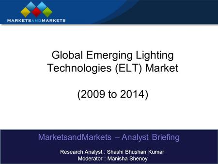 Global Emerging Lighting Technologies (ELT) Market (2009 to 2014) MarketsandMarkets – Analyst Briefing Research Analyst : Shashi Bhushan Kumar Moderator.