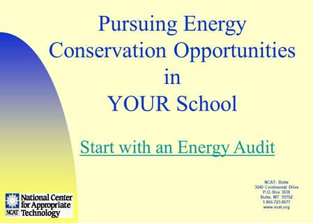 NCAT- Butte 3040 Continental Drive P.O. Box 3838 Butte, MT 59702 1-866-723-8677 www.ncat.org Pursuing Energy Conservation Opportunities in YOUR School.