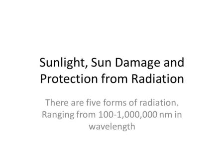 Sunlight, Sun Damage and Protection from Radiation There are five forms of radiation. Ranging from 100-1,000,000 nm in wavelength.