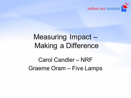 Measuring Impact – Making a Difference Carol Candler – NRF Graeme Oram – Five Lamps.