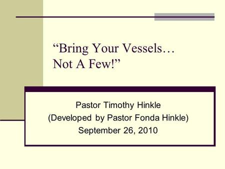 Bring Your Vessels… Not A Few! Pastor Timothy Hinkle (Developed by Pastor Fonda Hinkle) September 26, 2010.