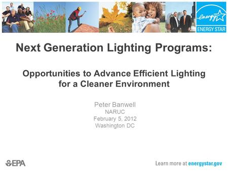 Next Generation Lighting Programs: Opportunities to Advance Efficient Lighting for a Cleaner Environment Peter Banwell NARUC February 5, 2012 Washington.