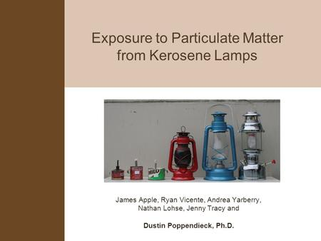 Exposure to Particulate Matter from Kerosene Lamps James Apple, Ryan Vicente, Andrea Yarberry, Nathan Lohse, Jenny Tracy and Dustin Poppendieck, Ph.D.