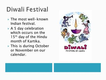 The most well-known Indian festival. A 5 day celebration which occurs on the 15 th day of the Hindu month of Kartika. This is during October or November.