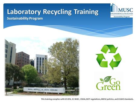 Laboratory Recycling Training Sustainability Program This training complies with US EPA, SC DHEC, OSHA, DOT regulations, MUSC policies, and JCAHO standards.
