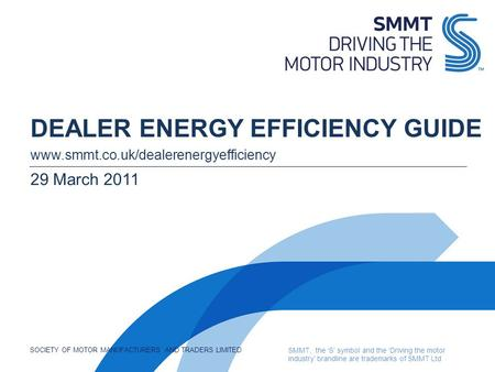 SOCIETY OF MOTOR MANUFACTURERS AND TRADERS LIMITED SMMT, the S symbol and the Driving the motor industry brandline are trademarks of SMMT Ltd DEALER ENERGY.