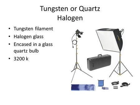 Tungsten or Quartz Halogen Tungsten filament Halogen glass Encased in a glass quartz bulb 3200 k.