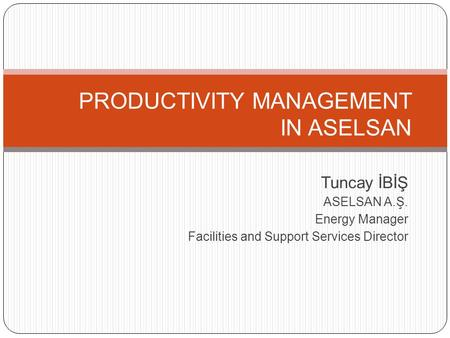 PRODUCTIVITY MANAGEMENT IN ASELSAN Tuncay İBİŞ ASELSAN A.Ş. Energy Manager Facilities and Support Services Director.