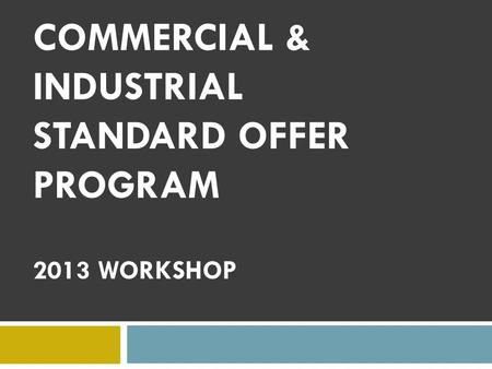 COMMERCIAL & INDUSTRIAL STANDARD OFFER PROGRAM 2013 WORKSHOP.