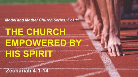 THE CHURCH EMPOWERED BY HIS SPIRIT Model and Mother Church Series: 5 of 11 Zechariah 4:1-14.