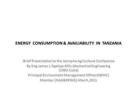 ENERGY CONSUMPTION & AVAILIABILITY IN TANZANIA -Brief Presentation to the Jatropha Agriculture Conference- By Eng.James L.Ngeleja-MSc.Mechanical Engineering.