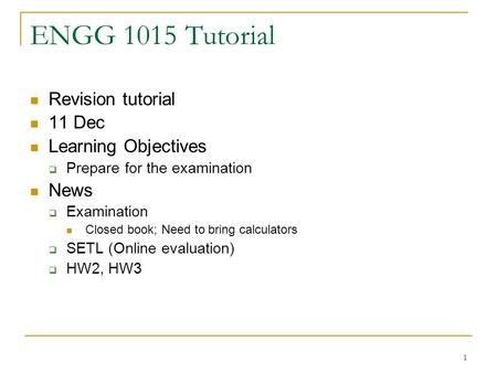 1 ENGG 1015 Tutorial Revision tutorial 11 Dec Learning Objectives Prepare for the examination News Examination Closed book; Need to bring calculators SETL.