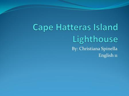 By: Christiana Spinella English 11. Me! History The first Cape Hatteras lighthouse was built in 1803. It was built because the currents off the shore.