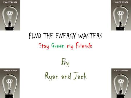 FIND THE ENERGY WASTERS Stay Green my Friends By Ryan and Jack.