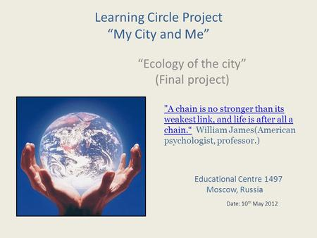 Learning Circle Project My City and Me Ecology of the city (Final project) A chain is no stronger than its weakest link, and life is after all a chain.A.