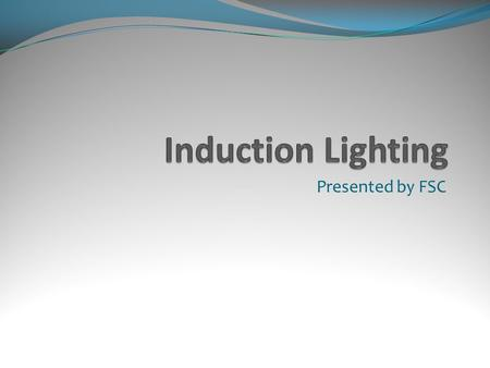 Presented by FSC. What is Induction? A hybrid fluorescent lamp technology first introduced in 1891 that eliminates the need for electrode and filaments.