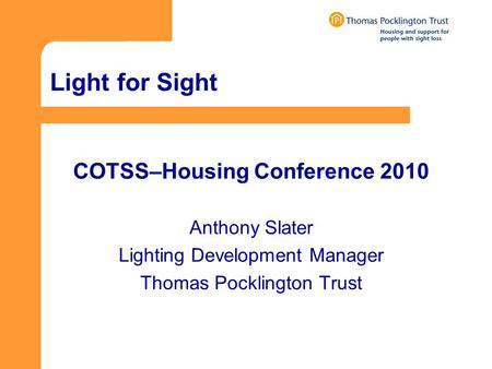 Light for Sight COTSS–Housing Conference 2010 Anthony Slater Lighting Development Manager Thomas Pocklington Trust.