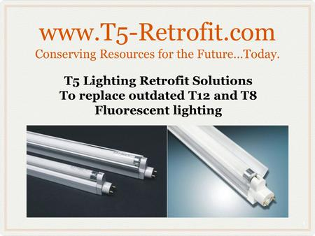 Www.T5-Retrofit.com Conserving Resources for the Future…Today. T5 Lighting Retrofit Solutions To replace outdated T12 and T8 Fluorescent lighting 1.