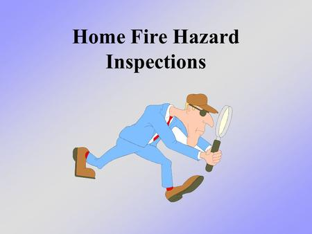 Home Fire Hazard Inspections. What we will learn today We will learn how to keep our homes and families safer by conducting home inspections to find the.