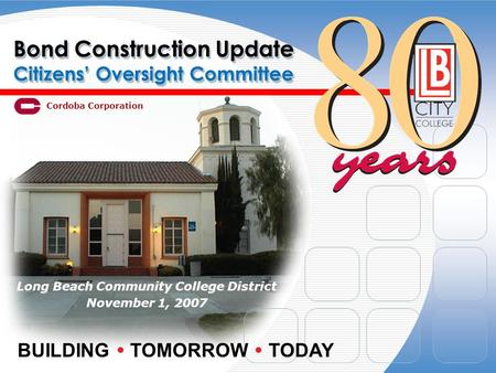 Bond Construction Update Citizens Oversight Committee Long Beach Community College District November 1, 2007 BUILDING TOMORROW TODAY Cordoba Corporation.