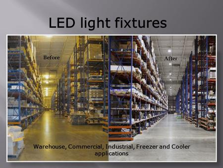 LED light fixtures Warehouse, Commercial, Industrial, Freezer and Cooler applications Before After.