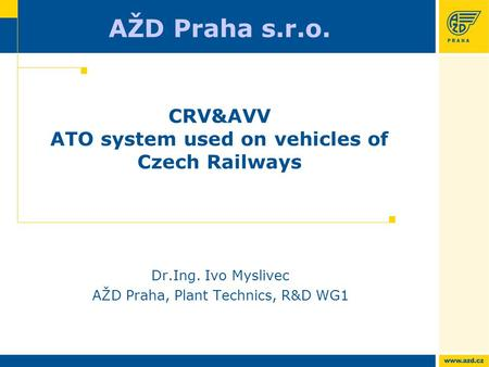 AŽD Praha s.r.o. CRV&AVV ATO system used on vehicles of Czech Railways Dr.Ing. Ivo Myslivec AŽD Praha, Plant Technics, R&D WG1.