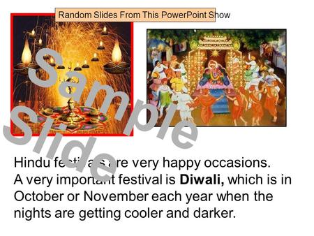 Hindu festivals are very happy occasions. A very important festival is Diwali, which is in October or November each year when the nights are getting cooler.