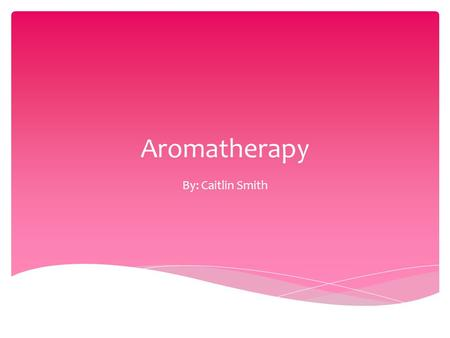Aromatherapy By: Caitlin Smith. Can be defined as the therapeutic use of essential oils A medicinal practice with much history Smell is only one part.