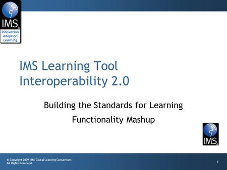 © Copyright 2009 IMS Global Learning Consortium All Rights Reserved. 1 Building the Standards for Learning Functionality Mashup IMS Learning Tool Interoperability.
