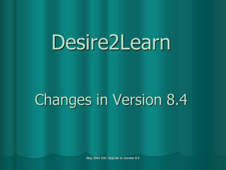 May 2009 D2L Upgrade to Version 8.4 Desire2Learn Changes in Version 8.4.
