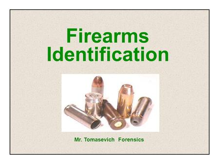Firearms Identification Mr. Tomasevich Forensics.